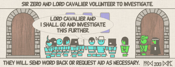 "Sir Zero and Lord Cavalier volunteer to investigate. ""Lord Cavalier and I shall go and investigate this further."" the will also send work back or request aid as necessary."