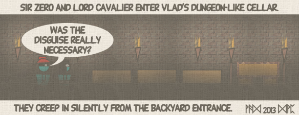 "Sir Zero and Lord Cavalier enter Vlad's dungeon-like cellar. ""Was the disguise really necessary?"" They creep in silently from the backyard entrance."