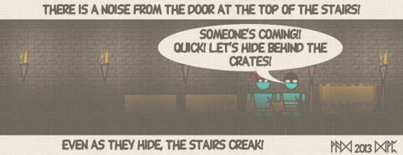 "There is a noise from the door at the top of the stairs! ""Someone's coming! Quick! Let's hide behind the crates!"" Even as the hide, the stairs creak!"