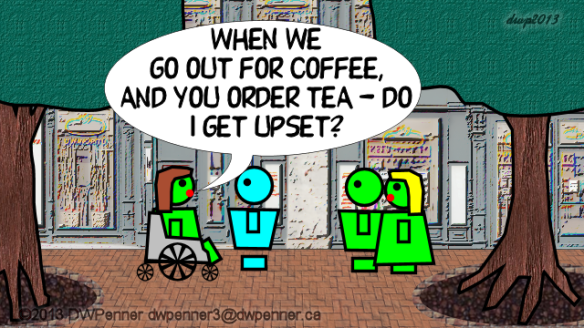 When we go out for coffee and you order tea — do I get upset?