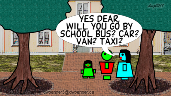 Yes dear, will you go by school bus? car? van? taxi?