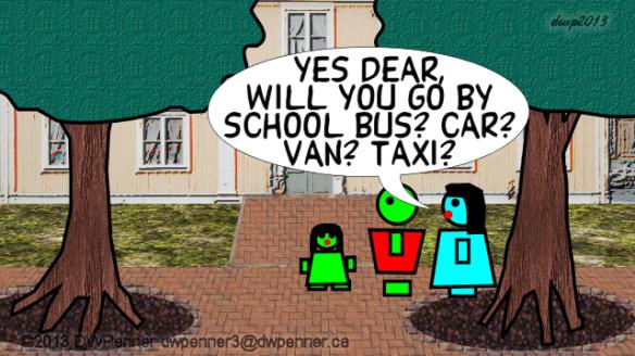Yes dear, will you go by school bus? car? van? taxi?
