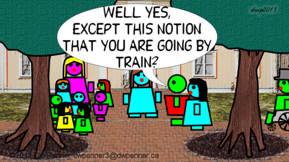 Well yes, except this notion that you are going by train?