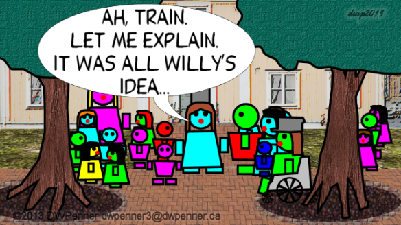 Ah, Train. Let me explain. It was all Willy's idea...