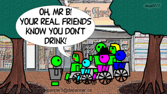 Oh, Mr B! Your real friends know you don't drink!