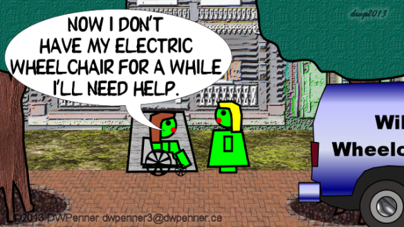 Now I don't have my electric wheelchair for a while. I'll need help.