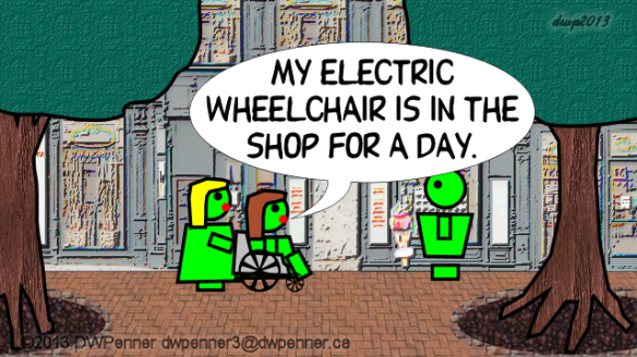 My electric wheelchair is in the shop for a day.