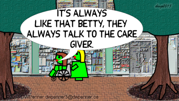 It's always like that Betty, they always talk to the care giver.