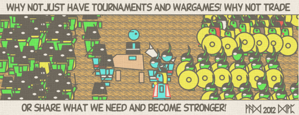 Why not just have tournaments and wargames! Why not trade or share what we need and become stronger!